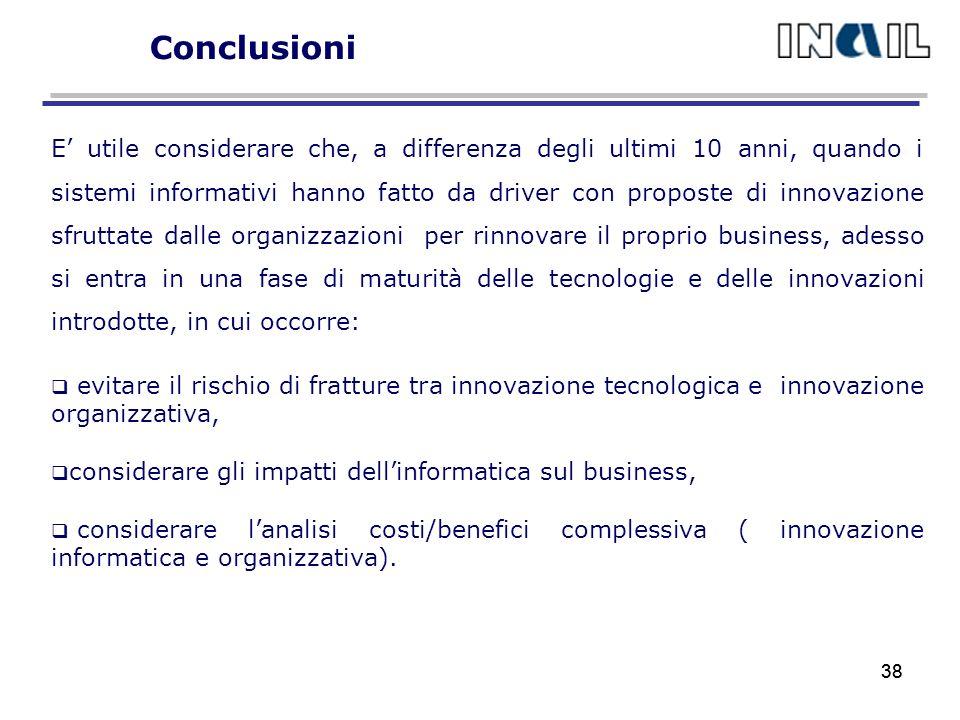 38 Conclusioni E utile considerare che, a differenza degli ultimi 10 anni, quando i sistemi informativi hanno fatto da driver con proposte di innovazione sfruttate dalle organizzazioni per rinnovare il proprio business, adesso si entra in una fase di maturità delle tecnologie e delle innovazioni introdotte, in cui occorre: evitare il rischio di fratture tra innovazione tecnologica e innovazione organizzativa, considerare gli impatti dellinformatica sul business, considerare lanalisi costi/benefici complessiva ( innovazione informatica e organizzativa).
