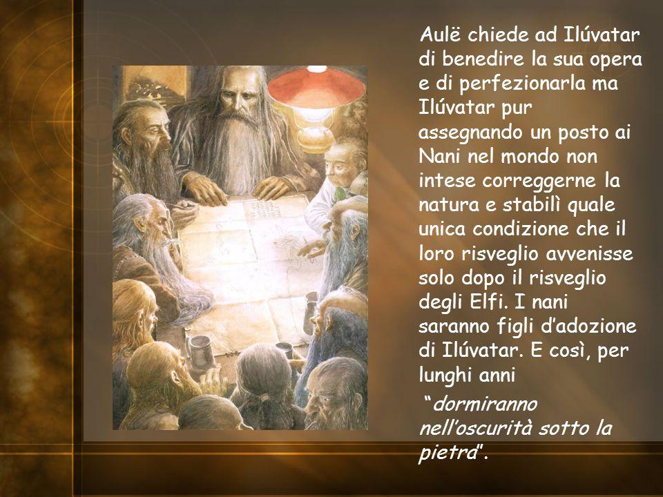 Aulë chiede ad Ilúvatar di benedire la sua opera e di perfezionarla ma Ilúvatar pur assegnando un posto ai Nani nel mondo non intese correggerne la na