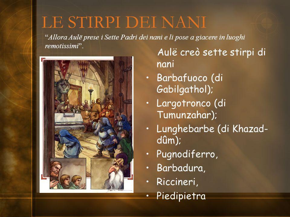 LE STIRPI DEI NANI Aulë creò sette stirpi di nani Barbafuoco (di Gabilgathol); Largotronco (di Tumunzahar); Lunghebarbe (di Khazad- dûm); Pugnodiferro