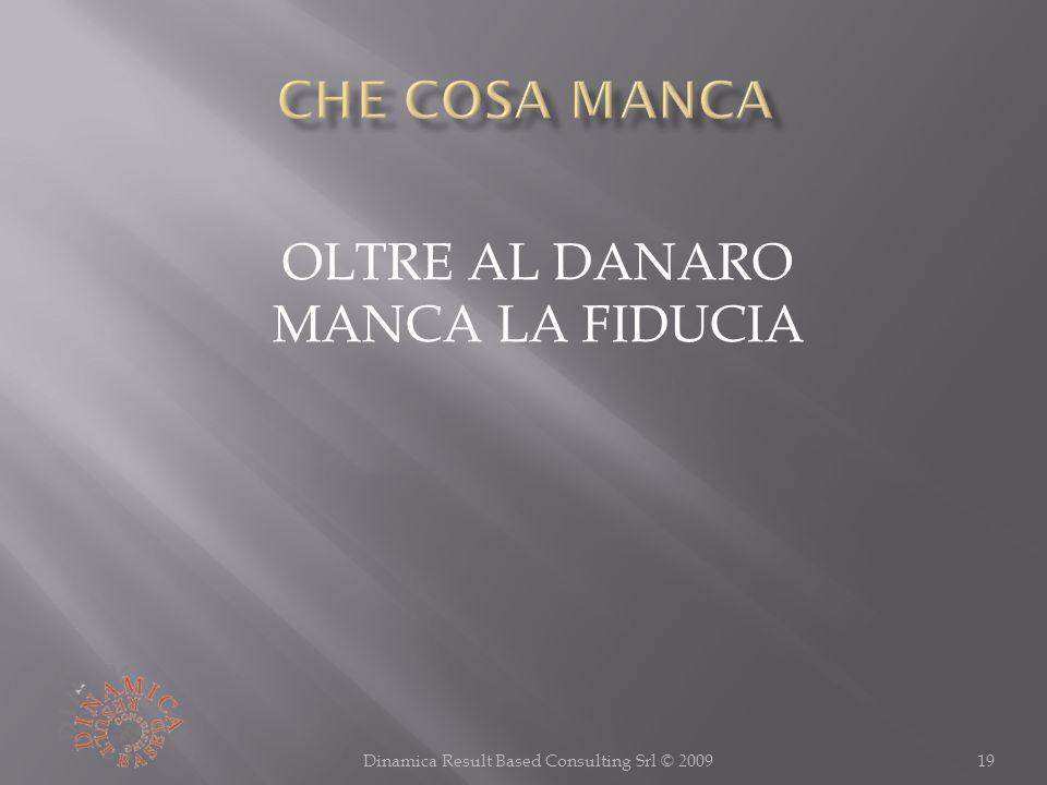 19Dinamica Result Based Consulting Srl © 2009 OLTRE AL DANARO MANCA LA FIDUCIA