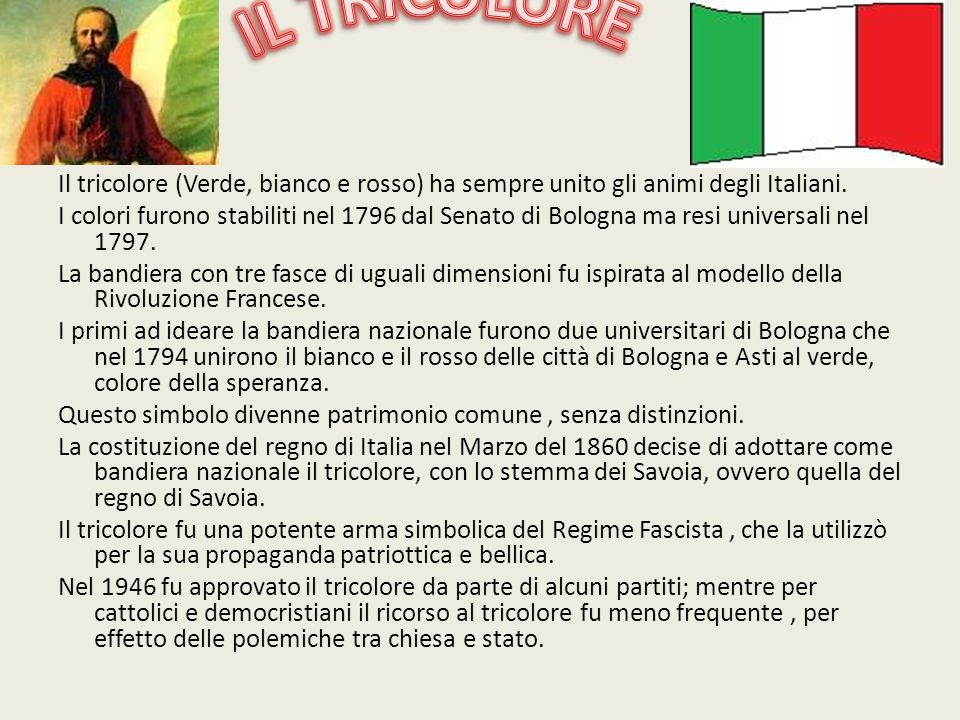 Il tricolore (Verde, bianco e rosso) ha sempre unito gli animi degli Italiani. I colori furono stabiliti nel 1796 dal Senato di Bologna ma resi univer