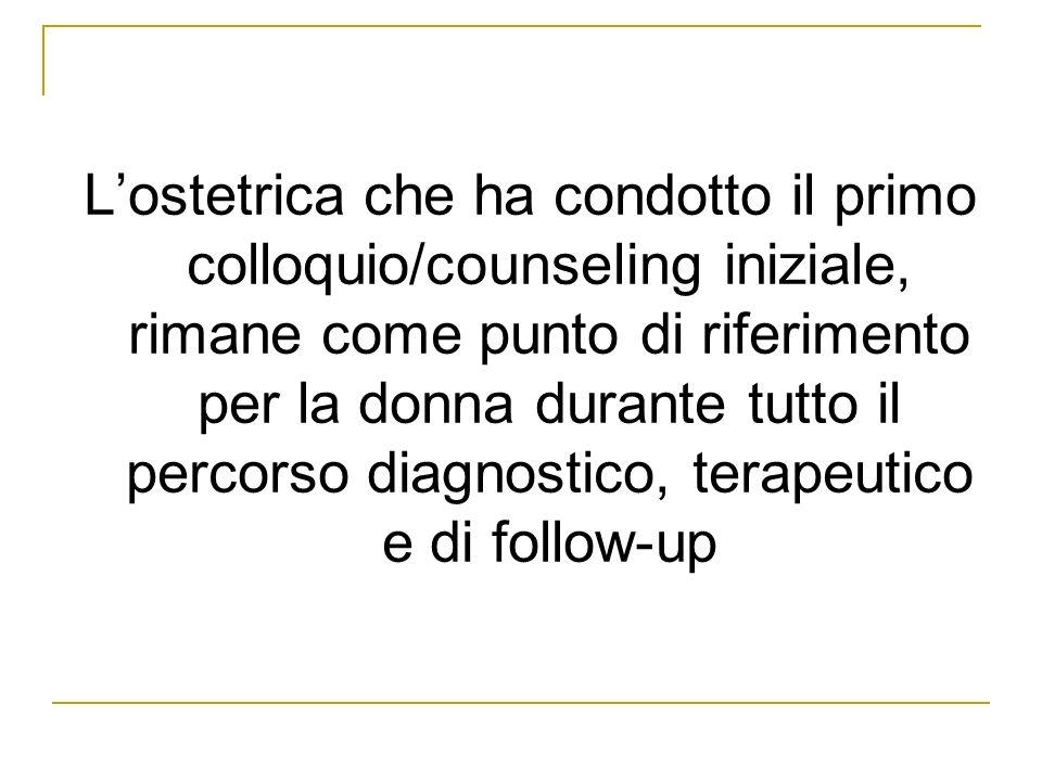 Lostetrica che ha condotto il primo colloquio/counseling iniziale, rimane come punto di riferimento per la donna durante tutto il percorso diagnostico