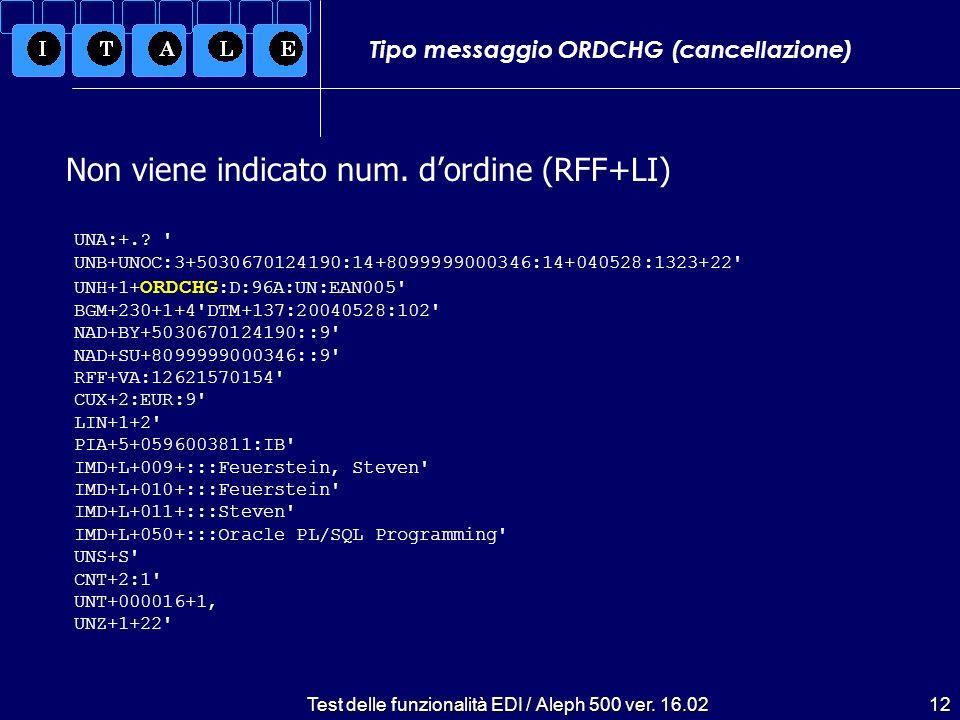 Test delle funzionalità EDI / Aleph 500 ver. 16.0212 Tipo messaggio ORDCHG (cancellazione) Non viene indicato num. dordine (RFF+LI) UNA:+.? ' UNB+UNOC