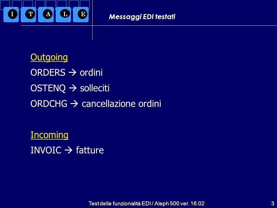 Test delle funzionalità EDI / Aleph 500 ver. 16.023 Messaggi EDI testati Outgoing ORDERS ordini OSTENQ solleciti ORDCHG cancellazione ordini Incoming