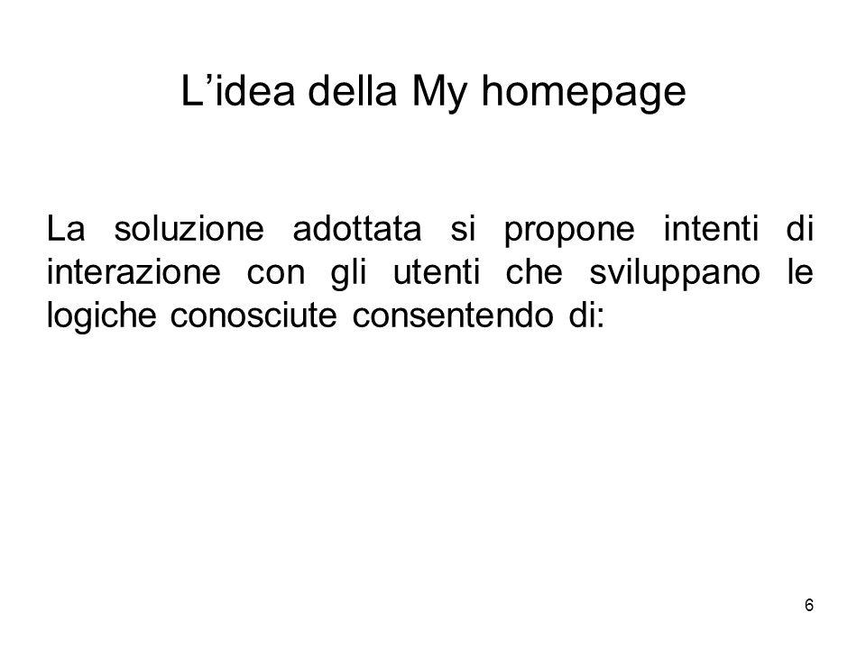 6 Lidea della My homepage La soluzione adottata si propone intenti di interazione con gli utenti che sviluppano le logiche conosciute consentendo di:
