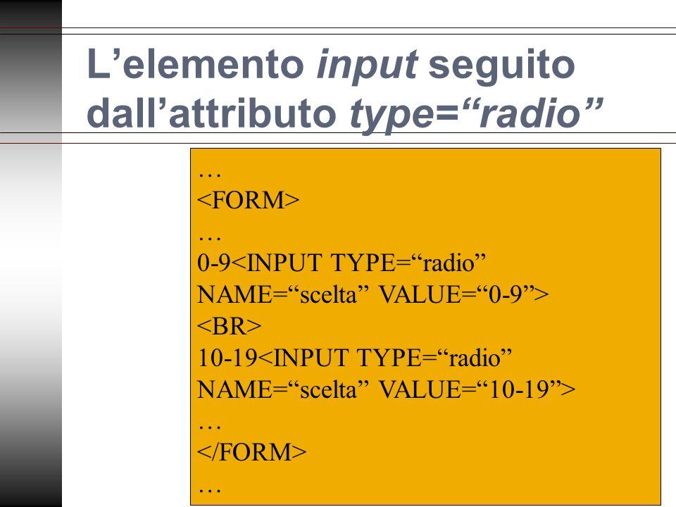 Lelemento input seguito dallattributo type=radio … … 0-9 10-19 … …