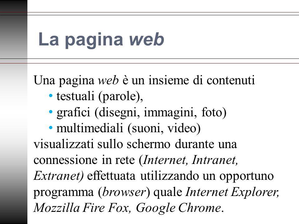 La pagina web Una pagina web è un insieme di contenuti testuali (parole), grafici (disegni, immagini, foto) multimediali (suoni, video) visualizzati sullo schermo durante una connessione in rete (Internet, Intranet, Extranet) effettuata utilizzando un opportuno programma (browser) quale Internet Explorer, Mozzilla Fire Fox, Google Chrome.