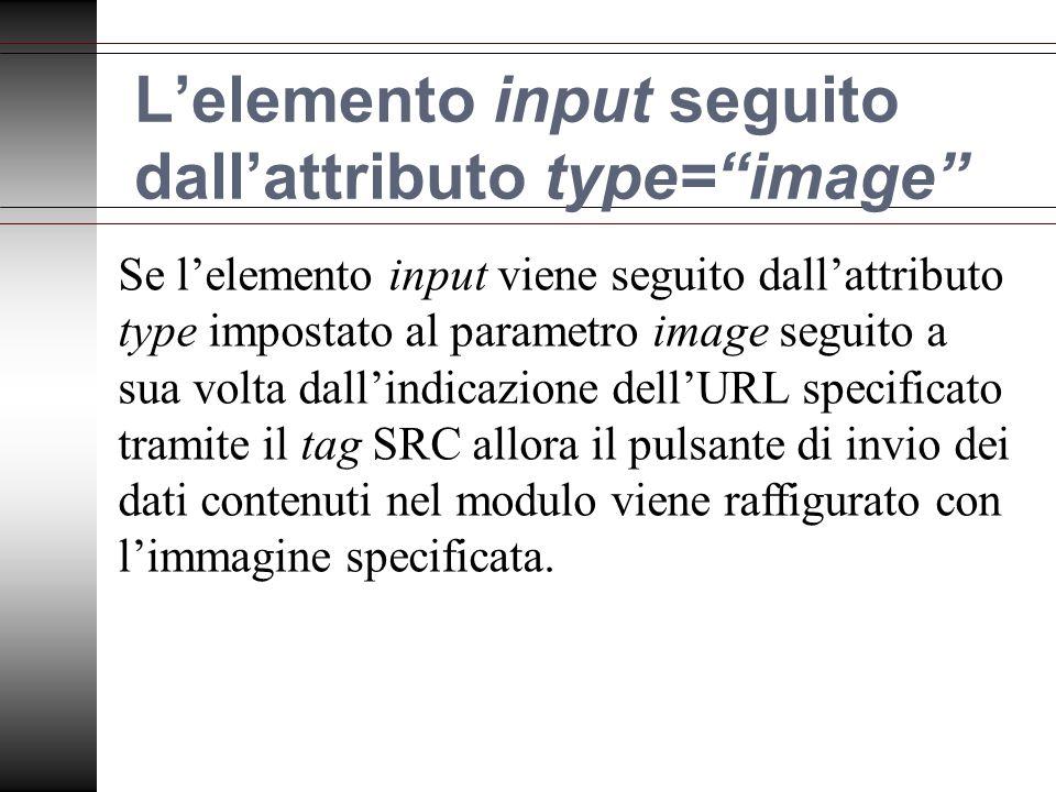 Lelemento input seguito dallattributo type=image Se lelemento input viene seguito dallattributo type impostato al parametro image seguito a sua volta dallindicazione dellURL specificato tramite il tag SRC allora il pulsante di invio dei dati contenuti nel modulo viene raffigurato con limmagine specificata.