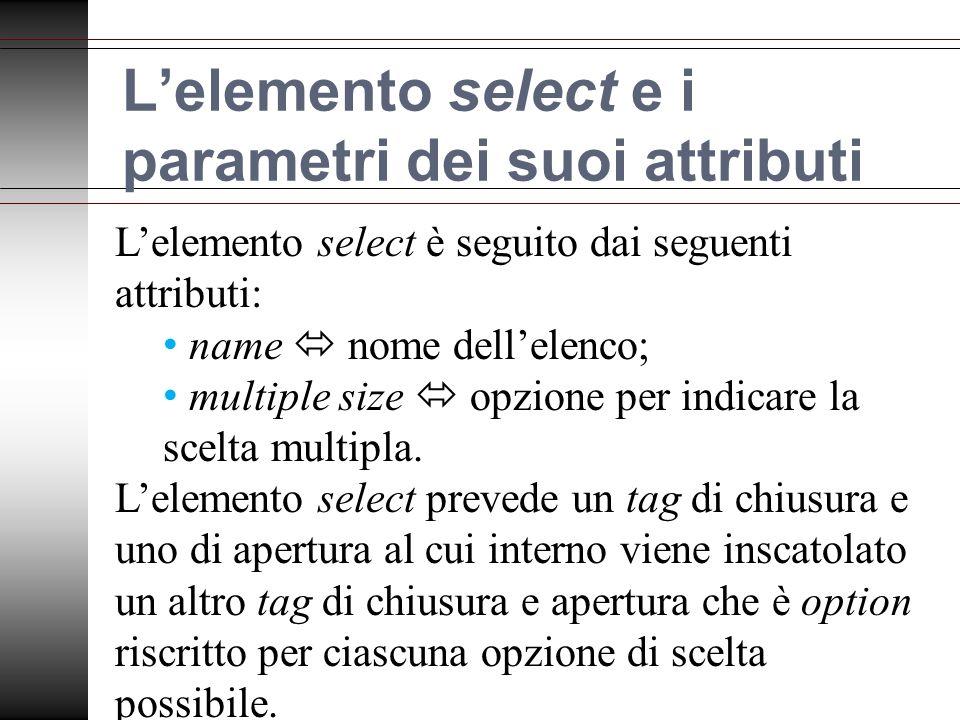 Lelemento select e i parametri dei suoi attributi Lelemento select è seguito dai seguenti attributi: name nome dellelenco; multiple size opzione per indicare la scelta multipla.