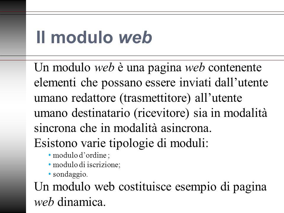 Il modulo web Un modulo web è una pagina web contenente elementi che possano essere inviati dallutente umano redattore (trasmettitore) allutente umano destinatario (ricevitore) sia in modalità sincrona che in modalità asincrona.