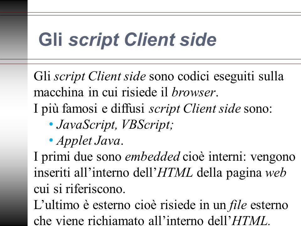 Gli script Client side Gli script Client side sono codici eseguiti sulla macchina in cui risiede il browser.