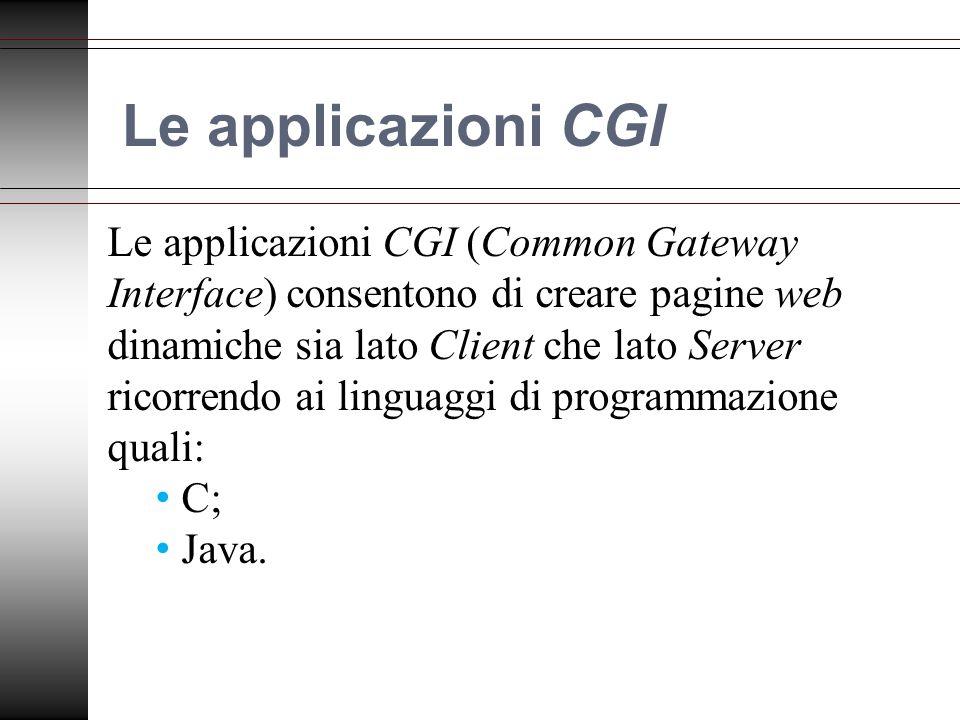 Le applicazioni CGI Le applicazioni CGI (Common Gateway Interface) consentono di creare pagine web dinamiche sia lato Client che lato Server ricorrendo ai linguaggi di programmazione quali: C; Java.