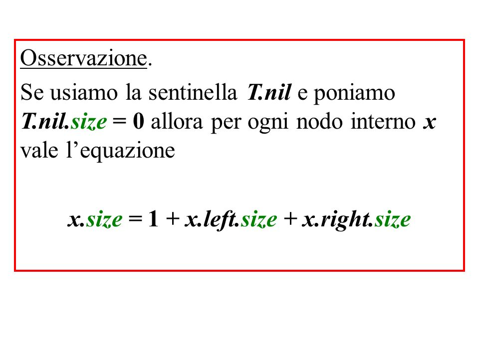Osservazione. Se usiamo la sentinella T.nil e poniamo T.nil.size = 0 allora per ogni nodo interno x vale lequazione x.size = 1 + x.left.size + x.right