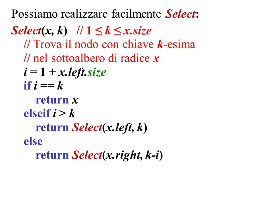 Possiamo realizzare facilmente Select: Select(x, k) // 1 k x.size // Trova il nodo con chiave k-esima // nel sottoalbero di radice x i = 1 + x.left.size if i == k return x elseif i > k return Select(x.left, k) else return Select(x.right, k-i)
