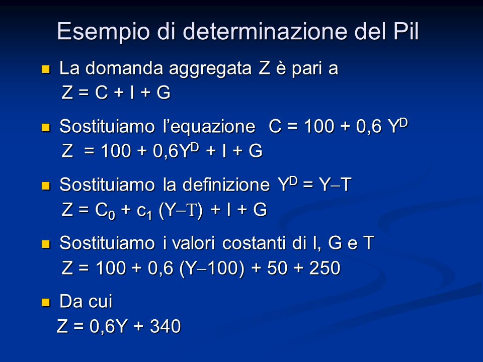 La domanda aggregata Z è pari a La domanda aggregata Z è pari a Z = C + I + G Z = C + I + G Sostituiamo lequazione C = 100 + 0,6 Y D Sostituiamo lequazione C = 100 + 0,6 Y D Z = 100 + 0,6Y D + I + G Z = 100 + 0,6Y D + I + G Sostituiamo la definizione Y D = Y T Sostituiamo la definizione Y D = Y T Z = C 0 + c 1 (Y ) + I + G Z = C 0 + c 1 (Y ) + I + G Sostituiamo i valori costanti di I, G e T Sostituiamo i valori costanti di I, G e T Z = 100 + 0,6 (Y 100) + 50 + 250 Z = 100 + 0,6 (Y 100) + 50 + 250 Da cui Da cui Z = 0,6Y + 340 Z = 0,6Y + 340 Esempio di determinazione del Pil