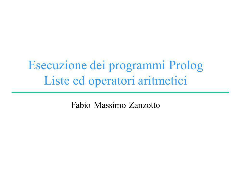 Esecuzione dei programmi Prolog Liste ed operatori aritmetici Fabio Massimo Zanzotto