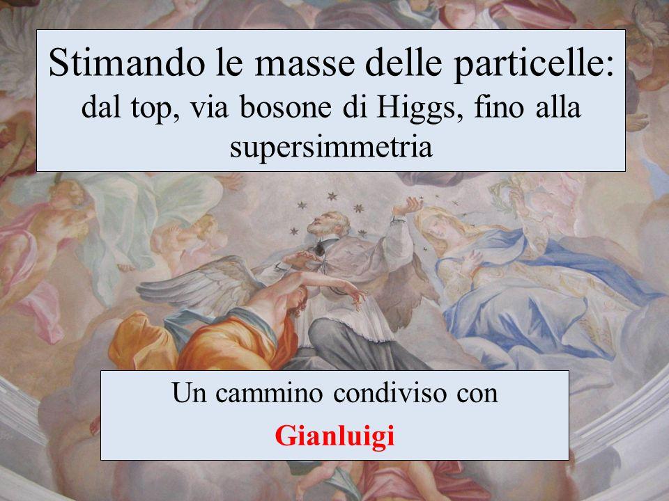 Stimando le masse delle particelle: dal top, via bosone di Higgs, fino alla supersimmetria Un cammino condiviso con Gianluigi