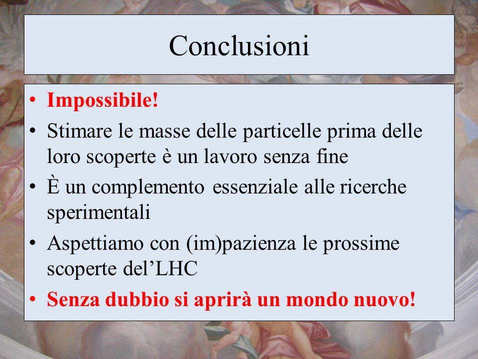Conclusioni Impossibile! Stimare le masse delle particelle prima delle loro scoperte è un lavoro senza fine È un complemento essenziale alle ricerche