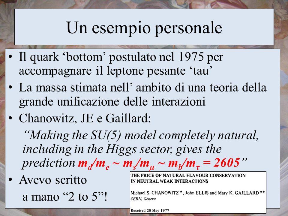Un esempio personale Il quark bottom postulato nel 1975 per accompagnare il leptone pesante tau La massa stimata nell ambito di una teoria della grand