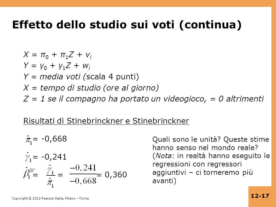 Copyright © 2012 Pearson Italia, Milano – Torino 12-17 Effetto dello studio sui voti (continua) X = π 0 + π 1 Z + v i Y = γ 0 + γ 1 Z + w i Y = media