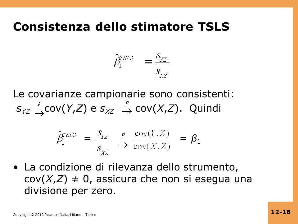 Copyright © 2012 Pearson Italia, Milano – Torino 12-18 Consistenza dello stimatore TSLS = Le covarianze campionarie sono consistenti: s YZ cov(Y,Z) e