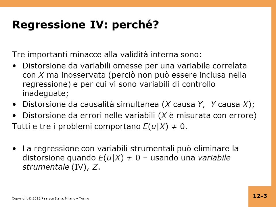 Copyright © 2012 Pearson Italia, Milano – Torino 12-14 Lo stimatore IV dalla forma ridotta (continua) X i = π 0 + π 1 Z i + v i Y i = γ 0 + γ 1 Z i + w i quindi Y i = β 0 + β 1 X i + u i, dove β 1 = γ 1 / π 1 Interpretazione: una variazione esogena in X i di π 1 unità è associata a una variazione in Y i di γ 1 unità – perciò leffetto su Y di una variazione unitaria esogena in X è β 1 = γ 1 / π 1.