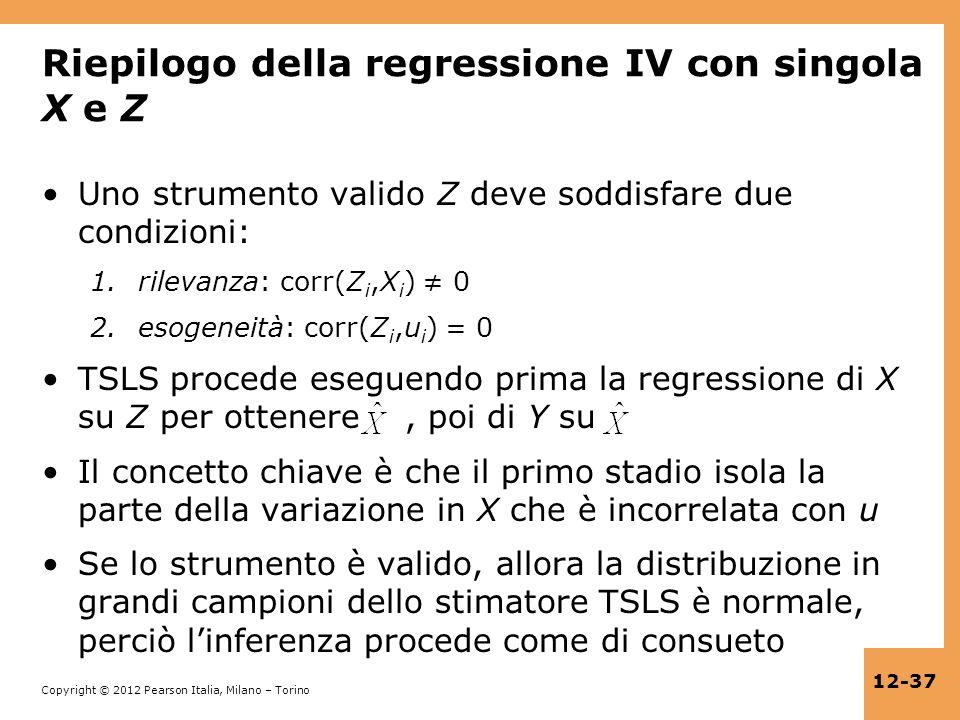 Copyright © 2012 Pearson Italia, Milano – Torino 12-37 Riepilogo della regressione IV con singola X e Z Uno strumento valido Z deve soddisfare due con