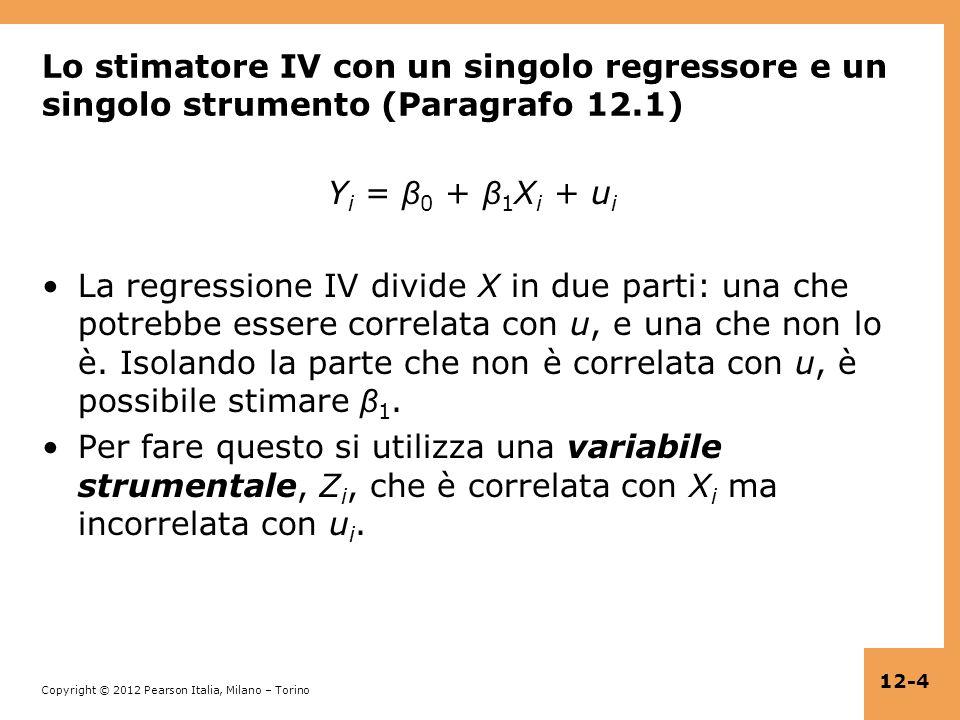 Copyright © 2012 Pearson Italia, Milano – Torino 12-55 Verifica dellassunzione 1: rilevanza dello strumento Ci concentreremo su un singolo regressore incluso: Y i = β 0 + β 1 X i + β 2 W 1i + … + β 1+r W ri + u i Regressione del primo stadio: X i = π 0 + π 1 Z 1i +…+ π m Z mi + π m+1 W 1i +…+ π m+k W ki + u i Gli strumenti sono rilevanti se almeno uno dei π 1,…, π m è diverso da zero.