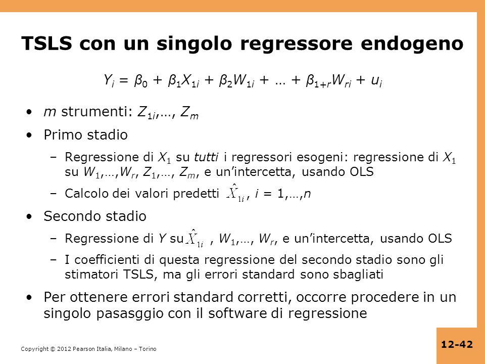 Copyright © 2012 Pearson Italia, Milano – Torino 12-42 TSLS con un singolo regressore endogeno Y i = β 0 + β 1 X 1i + β 2 W 1i + … + β 1+r W ri + u i