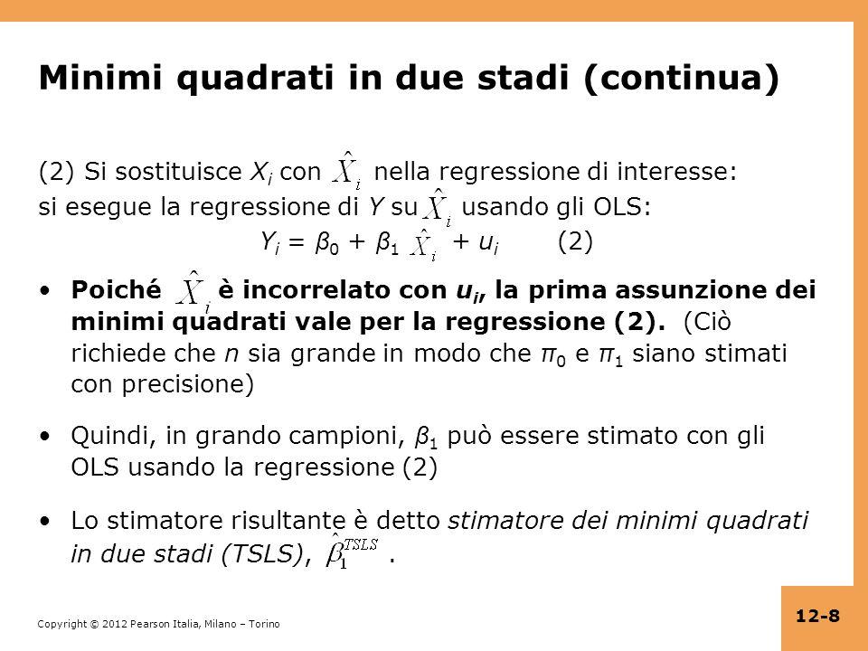 Copyright © 2012 Pearson Italia, Milano – Torino 12-9 Minimi quadrati in due stadi: riepilogo Supponiamo che Z i, soddisfi le due condizioni per uno strumento valido: 1.Rilevanza: corr(Z i,X i ) 0 2.Esogeneità: corr(Z i,u i ) = 0 Minimi quadrati in due stadi: Stadio 1: Regressione di X i su Z i (inclusa intercetta), ottenendo i valori predetti Stadio 2: Regressione di Y i su (inclusa intercetta); il coefficiente di è lo stimatore TSLS,.