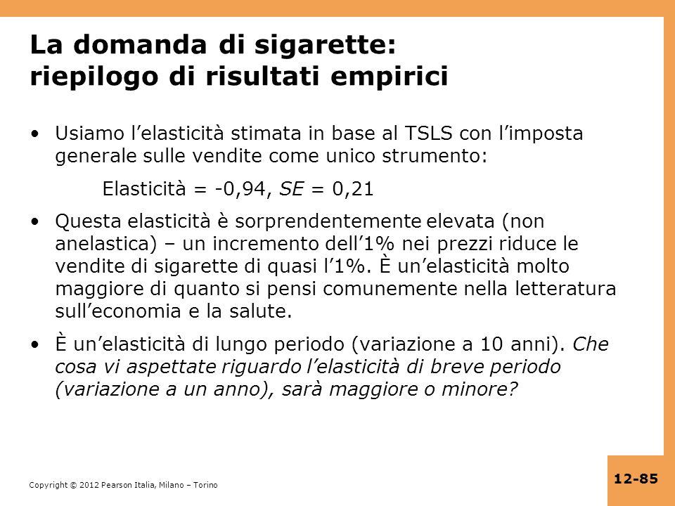 Copyright © 2012 Pearson Italia, Milano – Torino 12-85 La domanda di sigarette: riepilogo di risultati empirici Usiamo lelasticità stimata in base al