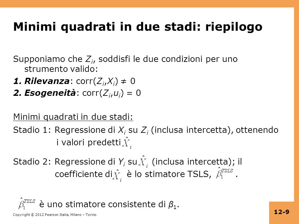 Copyright © 2012 Pearson Italia, Milano – Torino 12-10 Lo stimatore IV, una X e una Z (continua) Spiegazione 2: derivazione algebrica diretta Y i = β 0 + β 1 X i + u i Allora cov(Y i, Z i ) = cov( β 0 + β 1 X i + u i, Z i ) = cov( β 0, Z i ) + cov( β 1 X i, Z i ) + cov(u i, Z i ) = 0 + cov( β 1 X i, Z i ) + 0 = β 1 cov(X i, Z i ) dove cov(u i, Z i ) = 0 per lesogeneità dello strumento; quindi β 1 =