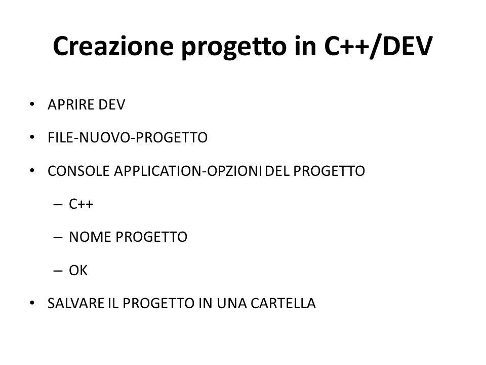 Creazione progetto in C++/DEV APRIRE DEV FILE-NUOVO-PROGETTO CONSOLE APPLICATION-OPZIONI DEL PROGETTO – C++ – NOME PROGETTO – OK SALVARE IL PROGETTO I