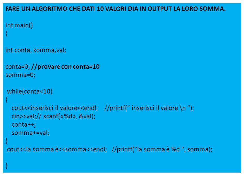 FARE UN ALGORITMO CHE DATI 10 VALORI DIA IN OUTPUT LA LORO SOMMA. Int main() { int conta, somma,val; conta=0; //provare con conta=10 somma=0; while(co