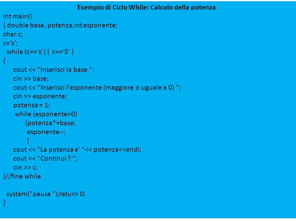 Esempio di Ciclo While: Calcolo della potenza int main() { double base, potenza;int esponente; char c; c=s; while (c==s|| c==S ) { cout <<