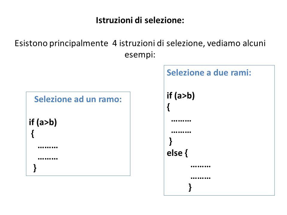 Istruzioni di selezione: Esistono principalmente 4 istruzioni di selezione, vediamo alcuni esempi: Selezione ad un ramo: if (a>b) { ……… } Selezione a