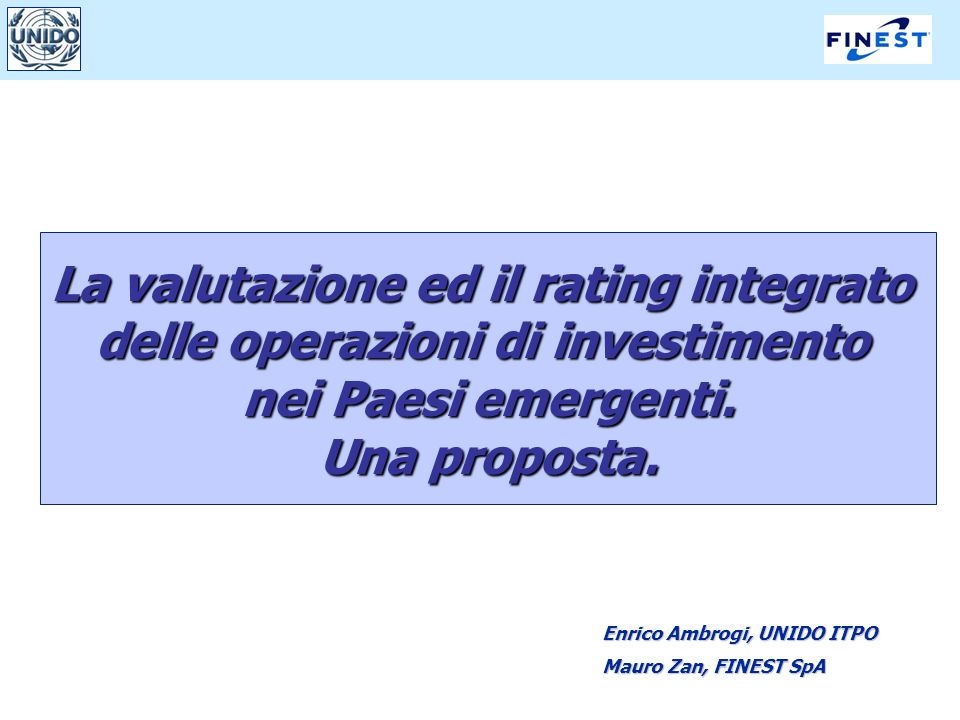 1 La valutazione ed il rating integrato delle operazioni di investimento nei Paesi emergenti. Una proposta. Enrico Ambrogi, UNIDO ITPO Mauro Zan, FINE