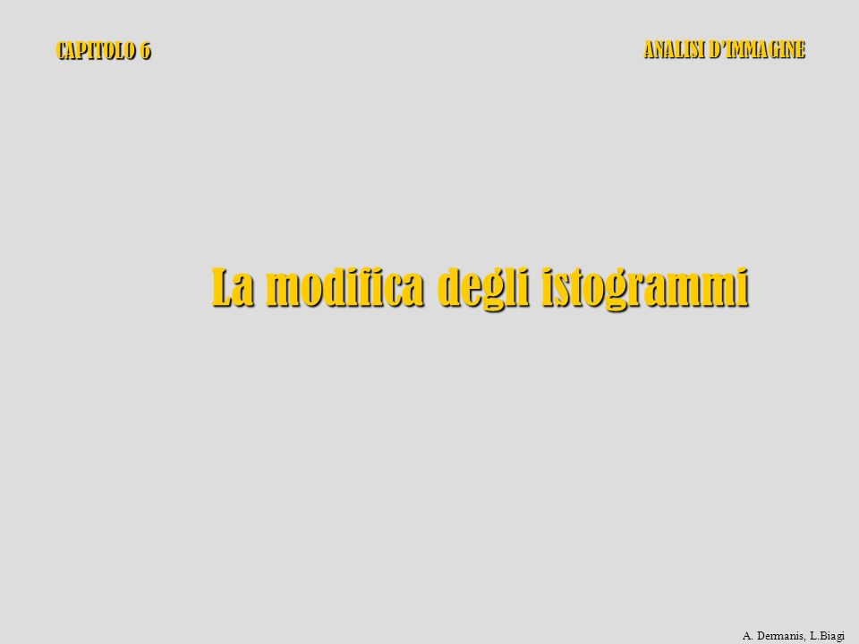 CAPITOLO 6 La modifica degli istogrammi ANALISI DIMMAGINE A. Dermanis, L.Biagi