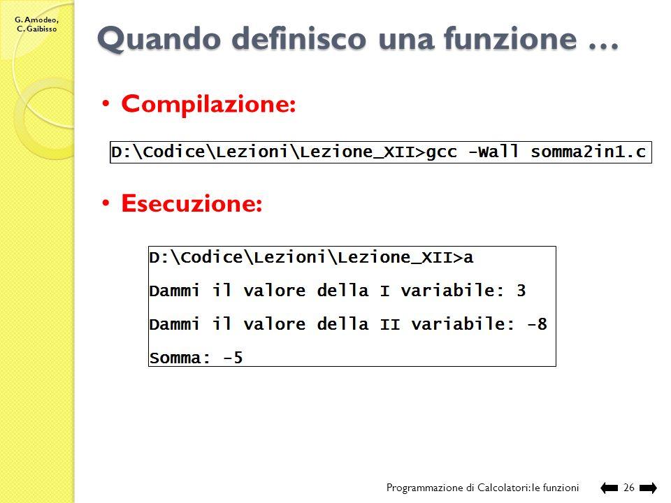 G. Amodeo, C. Gaibisso Quando definisco una funzione … Programmazione di Calcolatori: le funzioni25 // chiamante int main () { // definizione e acquis