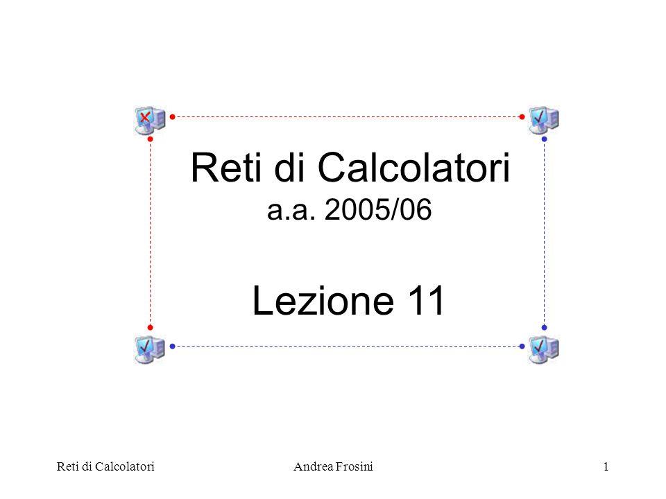 Reti di CalcolatoriAndrea Frosini1 Reti di Calcolatori a.a. 2005/06 Lezione 11