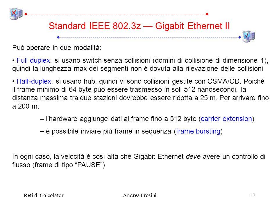 Reti di CalcolatoriAndrea Frosini17 Standard IEEE 802.3z Gigabit Ethernet II Può operare in due modalità: Full-duplex: si usano switch senza collision