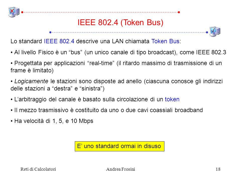 Reti di CalcolatoriAndrea Frosini18 IEEE 802.4 (Token Bus) Lo standard IEEE 802.4 descrive una LAN chiamata Token Bus: Al livello Fisico è un bus (un
