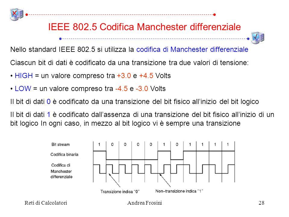 Reti di CalcolatoriAndrea Frosini28 IEEE 802.5 Codifica Manchester differenziale Nello standard IEEE 802.5 si utilizza la codifica di Manchester diffe