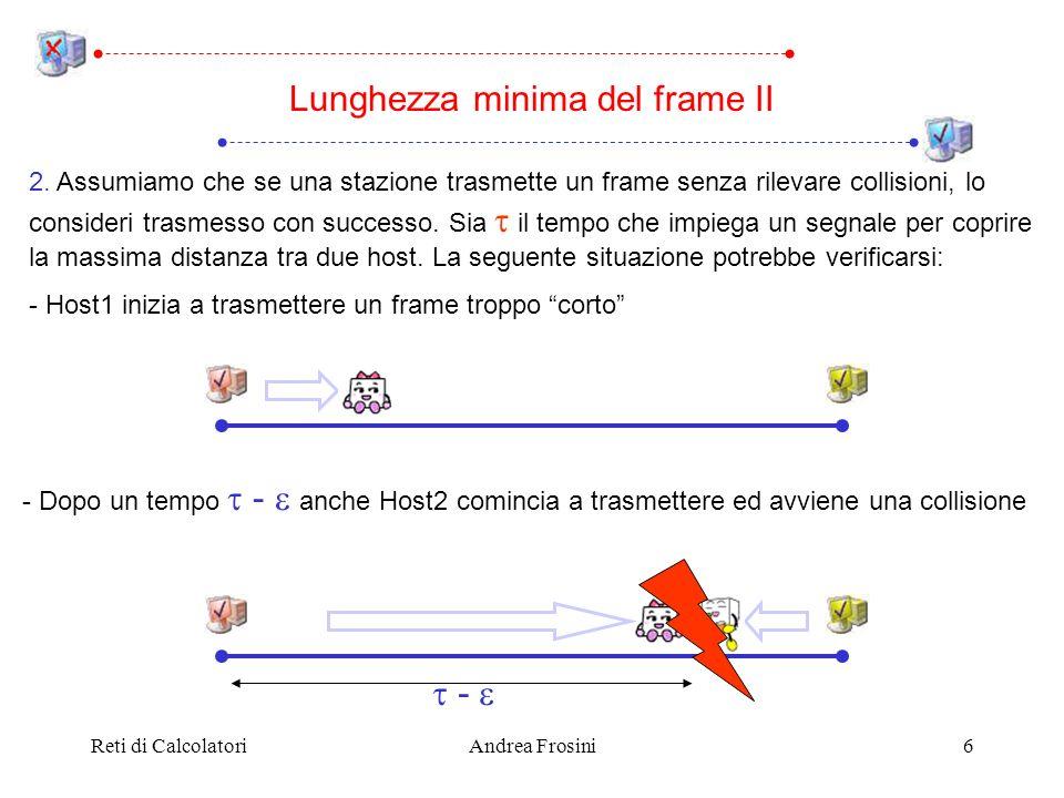 Reti di CalcolatoriAndrea Frosini6 2. Assumiamo che se una stazione trasmette un frame senza rilevare collisioni, lo consideri trasmesso con successo.