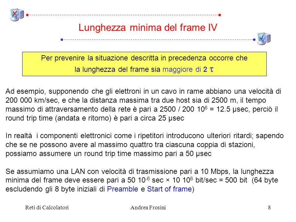 Reti di CalcolatoriAndrea Frosini8 Lunghezza minima del frame IV Ad esempio, supponendo che gli elettroni in un cavo in rame abbiano una velocità di 2