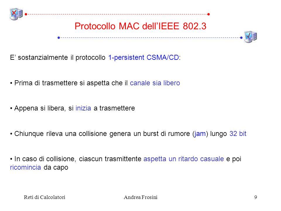 Reti di CalcolatoriAndrea Frosini9 Protocollo MAC dellIEEE 802.3 E sostanzialmente il protocollo 1-persistent CSMA/CD: Prima di trasmettere si aspetta