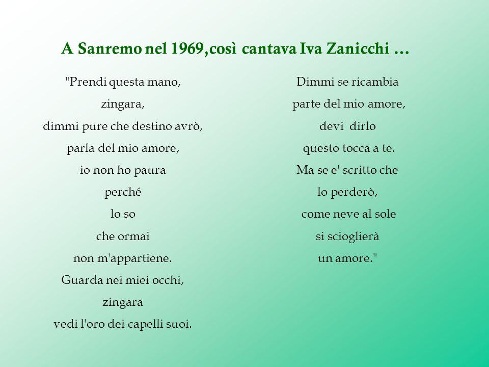 A Sanremo nel 1969,così cantava Iva Zanicchi … Dimmi se ricambia parte del mio amore, devi dirlo questo tocca a te. Ma se e' scritto che lo perderò, c