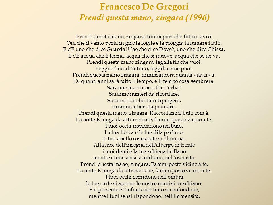 Francesco De Gregori Prendi questa mano, zingara (1996) Prendi questa mano, zingara dimmi pure che futuro avrò. Ora che il vento porta in giro le fogl