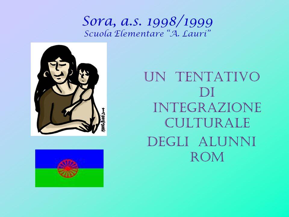 Sora, a.s. 1998/1999 Scuola Elementare A. Lauri UN TENTATIVO DI INTEGRAZIONE CULTURALE Degli alunni rom