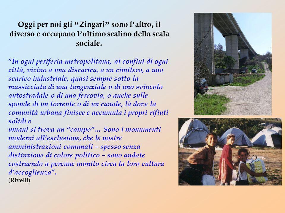 Oggi per noi gli Zingari sono laltro, il diverso e occupano lultimo scalino della scala sociale. In ogni periferia metropolitana, ai confini di ogni c